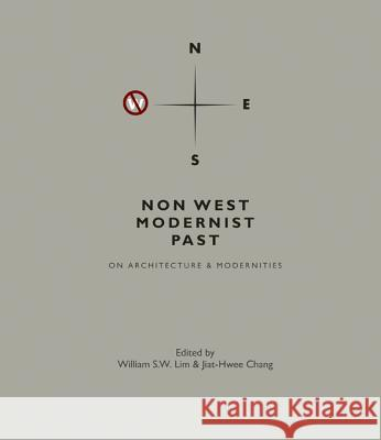 Non West Modernist Past: On Architecture & Modernities William S. W. Lim Jiat-Hwee Chang 9789814365949