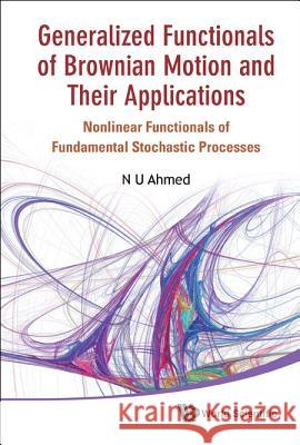 Generalized Functionals of Brownian Motion and Their Applications: Nonlinear Functionals of Fundamental Stochastic Processes N. U. Ahmed 9789814366366