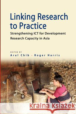 Linking Research to Practice: Strengthening Ict for Development Research Capacity in Asia Arul Chib Roger W. Harris 9789814380003