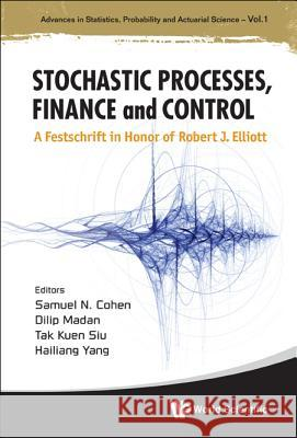 Stochastic Processes, Finance and Control: A Festschrift in Honor of Robert J Elliott Samuel N. Cohen Dilip Madan Tak Kuen Siu 9789814383301