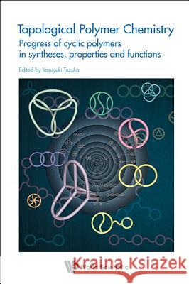 Topological Polymer Chemistry: Progress of Cyclic Polymer in Syntheses, Properties and Functions Yasuyuki Tezuka 9789814401272
