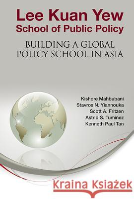 Lee Kuan Yew School of Public Policy: Building a Global Policy School in Asia Kishore Mahbubani Stavros N. Yiannouka Scott A. Fritzen 9789814417211