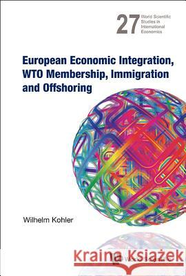 European Economic Integration, Wto Membership, Immigration And Offshoring Wilhelm Kohler 9789814440189 World Scientific Publishing Company