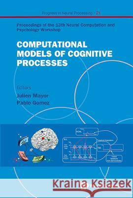 Computational Models of Cognitive Processes - Proceedings of the 13th Neural Computation and Psychology Workshop Julien Mayor Pablo Gomez 9789814458832