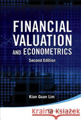 Financial Valuation and Econometrics: 2nd Edition Kian Guan Lim 9789814644006