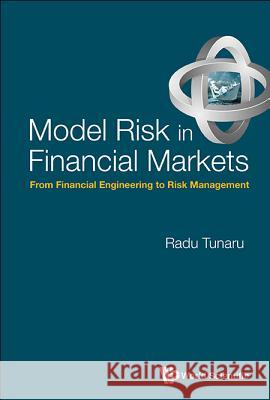 Model Risk in Financial Markets: From Financial Engineering to Risk Management Radu Tunaru 9789814663403