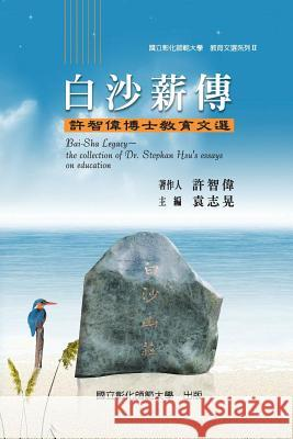 Bai-Sha Legacy: The Collection of Dr. Stephan Hsu's Essays on Education Stephan Hsu National Changhua University of Educatio Zhi-Huang Yuan 9789860397604