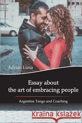 Essay about the Art of Embracing People: Argentine Tango and Coaching Mora Noel Sanchez Ekaterina Duginova Adrian Luna 9789874295330