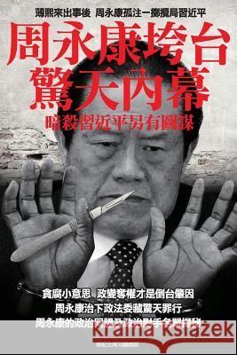 Shocking Inside Stories -----How Zhou Yong-Kang Was Purged: Ulterior Motives Behind the Collaborative Assassination Attempts on President XI Jin-Ping Newepoch Weekly 9789881236098