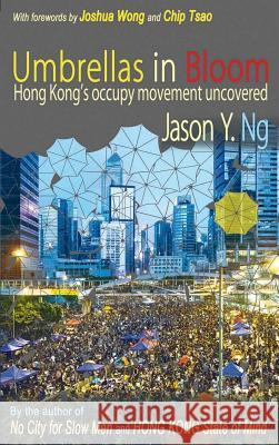 Umbrellas in Bloom: Hong Kong's Occupy Movement Uncovered Jason Y. Ng Joshua Wong Chip Tsao 9789881376534 Blacksmith Books