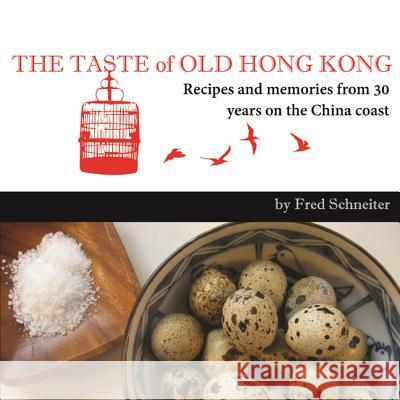 Taste of Old Hong Kong : Recipes & Memories from 30 Years on the China Coast Fred Schneiter 9789881613905