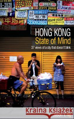 Hong Kong State of Mind: 37 Views of a City That Doesn't Blink Jason Y. Ng Lee Po Ng 9789881900319 Blacksmith Books