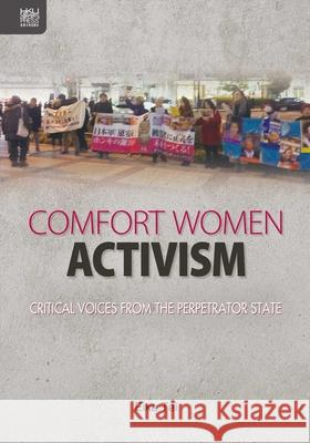 Comfort Women Activism: Critical Voices from the Perpetrator State Eika Tai 9789888528455