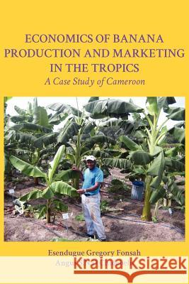 Economics of Banana Production and Marketing in the Tropics. a Case Study of Cameroon Esendugue Gregory Fonsah Angus S. N. D. Chidebelu 9789956726547