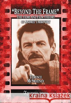 Beyond the Frame: The Films and Film Theory of Andrei Tarkovsky Terence McSweeney 9789963221400