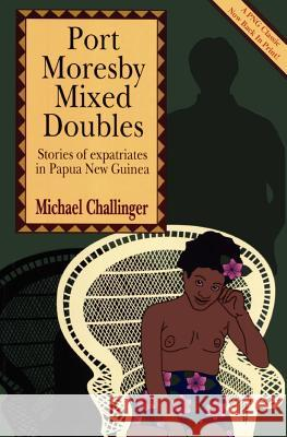 Port Moresby Mixed Doubles: Stories of Expatriates in Papua New Guinea Michael Challinger 9789980945525