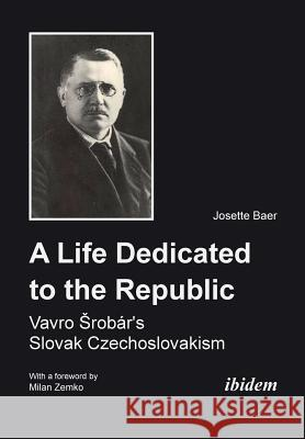 A Life Dedicated to the Republic: Vavro Srobar's Slovak Czechoslovakism