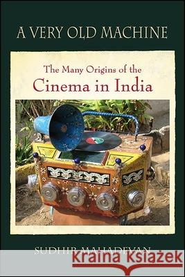 A Very Old Machine: The Many Origins of the Cinema in India