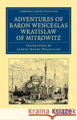 Adventures of Baron Wenceslas Wratislaw of Mitrowitz: What He Saw in the Turkish Metropolis, Constantinople; Experienced in His Captivity; And After H