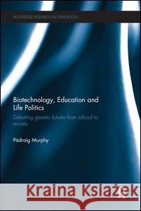 Biotechnology, Education and Life Politics: Debating Genetic Futures from School to Society