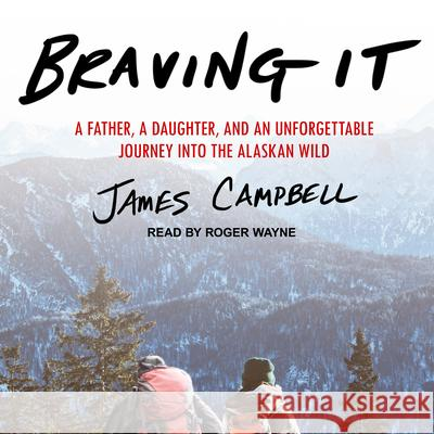 Braving It: A Father, a Daughter, and an Unforgettable Journey Into the Alaskan Wild - audiobook