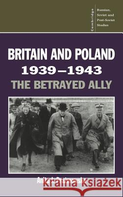 Britain and Poland 1939 1943: The Betrayed Ally