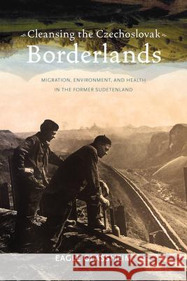 Cleansing the Czechoslovak Borderlands: Migration, Environment, and Health in the Former Sudetenland
