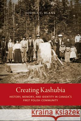 Creating Kashubia: History, Memory, and Identity in Canada's First Polish Community