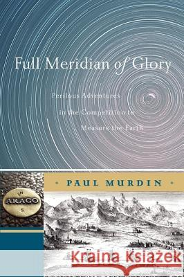 Full Meridian of Glory : Perilous Adventures in the Competition to Measure the Earth
