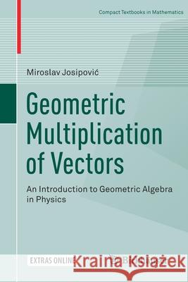Geometric Multiplication of Vectors : An Introduction to Geometric Algebra in Physics