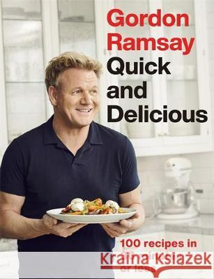 Gordon Ramsay Quick & Delicious: 100 recipes in 30 minutes or less