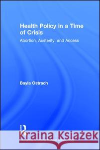 Health Policy in a Time of Crisis: Abortion, Austerity, and Access