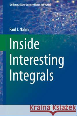 Inside Interesting Integrals: A Collection of Sneaky Tricks, Sly Substitutions, and Numerous Other Stupendously Clever, Awesomely Wicked, and Devili