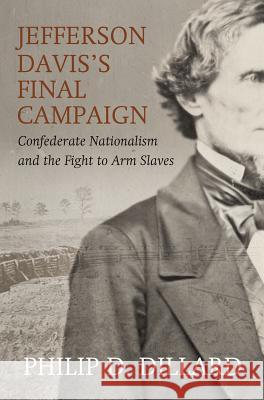 Jefferson Davis's Final Campaign: Black Troops, White Unity, and the Fight for the Southern Soul