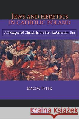 Jews and Heretics in Catholic Poland: A Beleaguered Church in the Post-Reformation Era