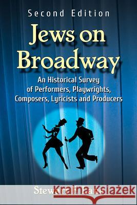Jews on Broadway: An Historical Survey of Performers, Playwrights, Composers, Lyricists and Producers, 2D Ed.