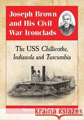 Joseph Brown and His Civil War Ironclads: The USS Chillicothe, Indianola and Tuscumbia