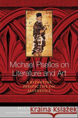 Michael Psellos on Literature and Art: A Byzantine Perspective on Aesthetics