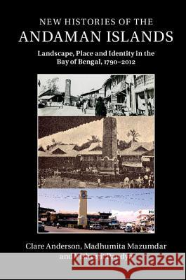 New Histories of the Andaman Islands: Landscape, Place and Identity in the Bay of Bengal, 1790 2012