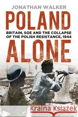 Poland Alone: Britain, SOE and the Collapse of the Polish Resistance, 1944