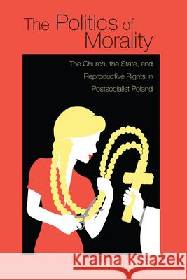 Politics of Morality: The Church, the State, and Reproductive Rights in Postsocialist Poland