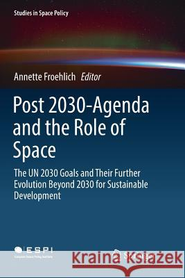 Post 2030-Agenda and the Role of Space: The Un 2030 Goals and Their Further Evolution Beyond 2030 for Sustainable Development