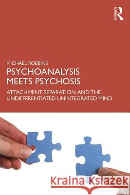 Psychoanalysis Meets Psychosis: Attachment, Separation, and the Undifferentiated Unintegrated Mind