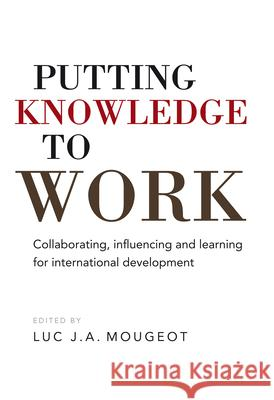 Putting Knowledge to Work: Collaborating, Influencing, and Learning for International Development