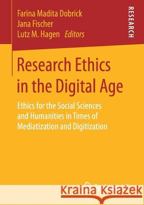 Research Ethics in the Digital Age: Ethics for the Social Sciences and Humanities in Times of Mediatization and Digitization