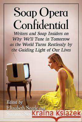 Soap Opera Confidential: Writers and Soap Insiders on Why We'll Tune in Tomorrow as the World Turns Restlessly by the Guiding Light of Our Live