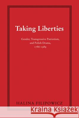 Taking Liberties: Gender, Transgressive Patriotism, and Polish Drama, 1786-1989
