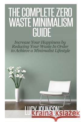 The Complete Zero Waste Minimalism Guide: Increase Your Happiness by Reducing Your Waste in Order to Achieve a Minimalist Lifestyle