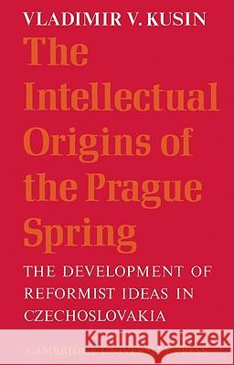 The Intellectual Origins of the Prague Spring: The Development of Reformist Ideas in Czechoslovakia 1956 1967