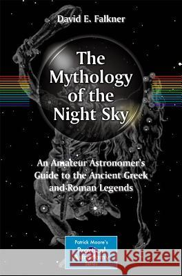 The Mythology of the Night Sky : An Amateur Astronomer's Guide to the Ancient Greek and Roman Legends